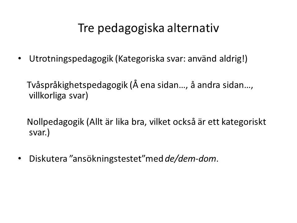 Tre pedagogiska alternativ Utrotningspedagogik (Kategoriska svar: använd aldrig!) Tvåspråkighetspedagogik (Å ena sidan…, å andra sidan…, villkorliga svar) Nollpedagogik (Allt är lika bra, vilket också är ett kategoriskt svar.) Diskutera ansökningstestet med de/dem-dom.