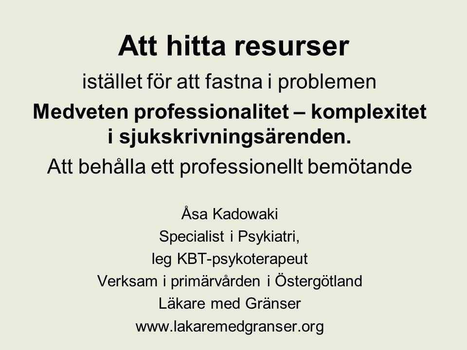 Att hitta resurser istället för att fastna i problemen Medveten professionalitet – komplexitet i sjukskrivningsärenden. Att behålla ett professionellt