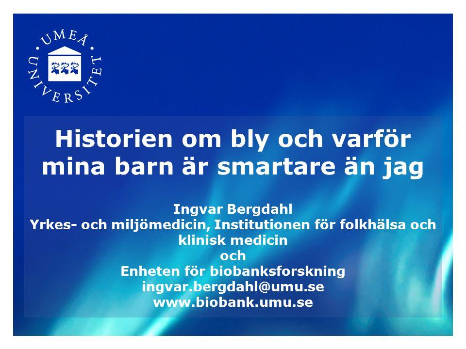 Historien om bly och varför mina barn är smartare än jag Ingvar Bergdahl Yrkes- och miljömedicin, Institutionen för folkhälsa och klinisk medicin och Enheten för biobanksforskning ingvar.bergdahl@umu.se www.biobank.umu.se