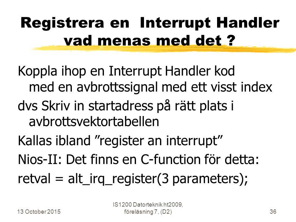 13 October 2015 IS1200 Datorteknik ht2009, föreläsning 7, (D2)36 Registrera en Interrupt Handler vad menas med det ? Koppla ihop en Interrupt Handler