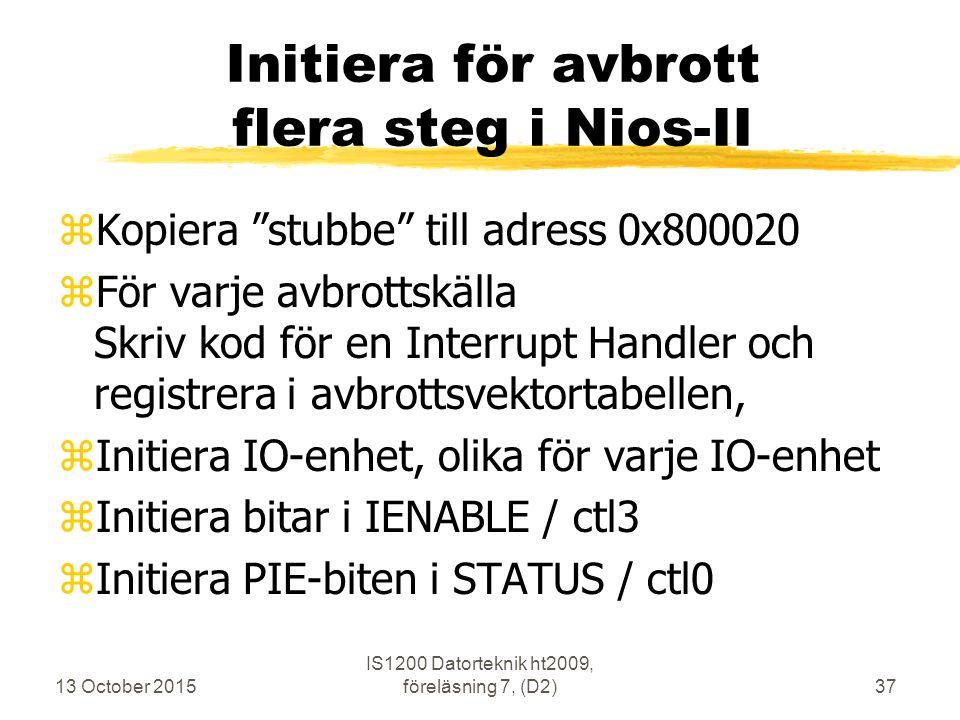 13 October 2015 IS1200 Datorteknik ht2009, föreläsning 7, (D2)37 Initiera för avbrott flera steg i Nios-II zKopiera stubbe till adress 0x800020 zFör varje avbrottskälla Skriv kod för en Interrupt Handler och registrera i avbrottsvektortabellen, zInitiera IO-enhet, olika för varje IO-enhet zInitiera bitar i IENABLE / ctl3 zInitiera PIE-biten i STATUS / ctl0