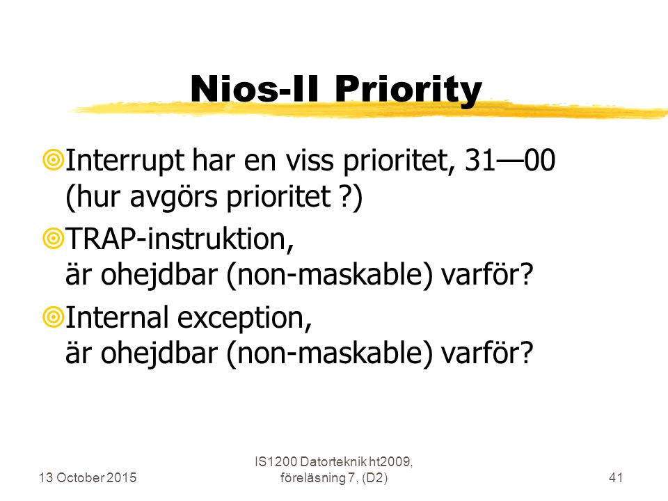 13 October 2015 IS1200 Datorteknik ht2009, föreläsning 7, (D2)41 Nios-II Priority  Interrupt har en viss prioritet, 31—00 (hur avgörs prioritet ?)  TRAP-instruktion, är ohejdbar (non-maskable) varför.