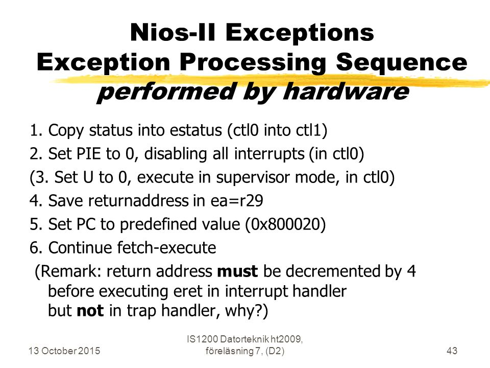 13 October 2015 IS1200 Datorteknik ht2009, föreläsning 7, (D2)43 Nios-II Exceptions Exception Processing Sequence performed by hardware 1. Copy status
