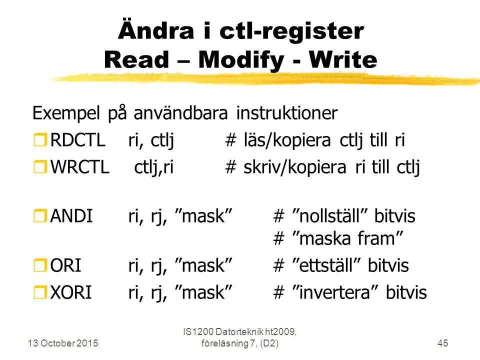 13 October 2015 IS1200 Datorteknik ht2009, föreläsning 7, (D2)45 Ändra i ctl-register Read – Modify - Write Exempel på användbara instruktioner rRDCTL ri, ctlj# läs/kopiera ctlj till ri rWRCTL ctlj,ri # skriv/kopiera ri till ctlj rANDIri, rj, mask # nollställ bitvis # maska fram rORIri, rj, mask # ettställ bitvis rXORIri, rj, mask # invertera bitvis