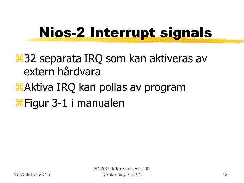 13 October 2015 IS1200 Datorteknik ht2009, föreläsning 7, (D2)48 Nios-2 Interrupt signals z32 separata IRQ som kan aktiveras av extern hårdvara zAktiva IRQ kan pollas av program zFigur 3-1 i manualen