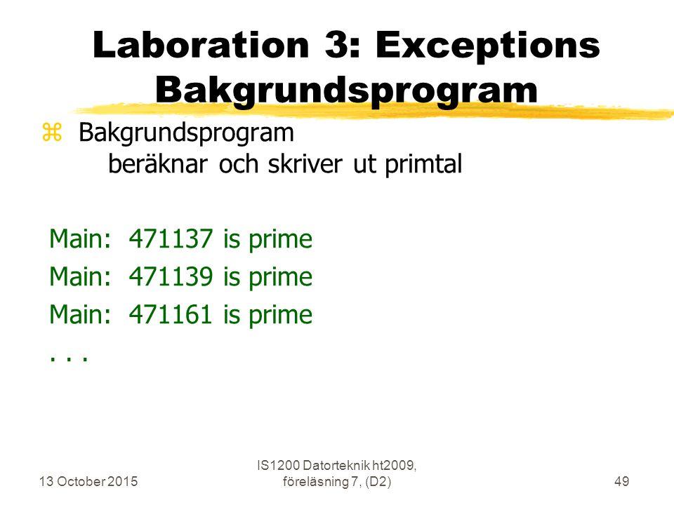 13 October 2015 IS1200 Datorteknik ht2009, föreläsning 7, (D2)49 Laboration 3: Exceptions Bakgrundsprogram zBakgrundsprogram beräknar och skriver ut primtal Main: 471137 is prime Main: 471139 is prime Main: 471161 is prime...
