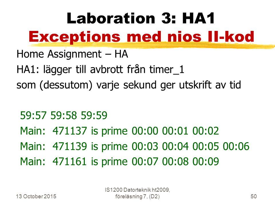 13 October 2015 IS1200 Datorteknik ht2009, föreläsning 7, (D2)50 Laboration 3: HA1 Exceptions med nios II-kod Home Assignment – HA HA1: lägger till avbrott från timer_1 som (dessutom) varje sekund ger utskrift av tid 59:57 59:58 59:59 Main: 471137 is prime 00:00 00:01 00:02 Main: 471139 is prime 00:03 00:04 00:05 00:06 Main: 471161 is prime 00:07 00:08 00:09