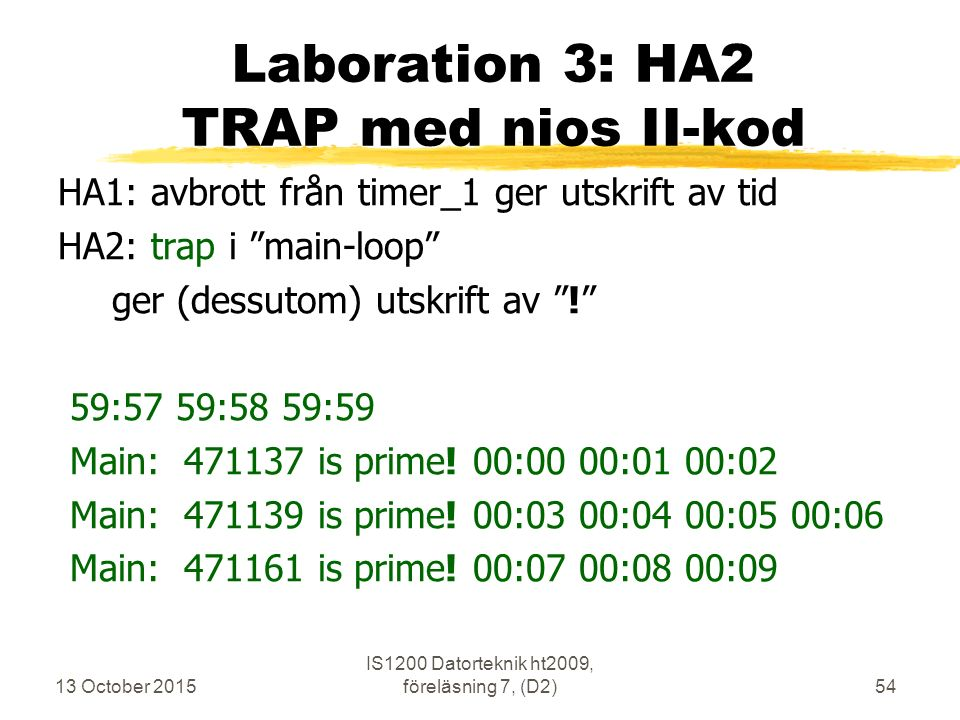 13 October 2015 IS1200 Datorteknik ht2009, föreläsning 7, (D2)54 Laboration 3: HA2 TRAP med nios II-kod HA1: avbrott från timer_1 ger utskrift av tid HA2: trap i main-loop ger (dessutom) utskrift av ! 59:57 59:58 59:59 Main: 471137 is prime.