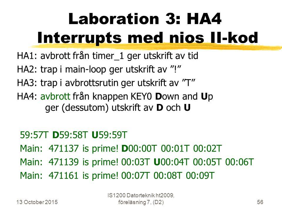 13 October 2015 IS1200 Datorteknik ht2009, föreläsning 7, (D2)56 Laboration 3: HA4 Interrupts med nios II-kod HA1: avbrott från timer_1 ger utskrift av tid HA2: trap i main-loop ger utskrift av ! HA3: trap i avbrottsrutin ger utskrift av T HA4: avbrott från knappen KEY0 Down and Up ger (dessutom) utskrift av D och U 59:57T D59:58T U59:59T Main: 471137 is prime.