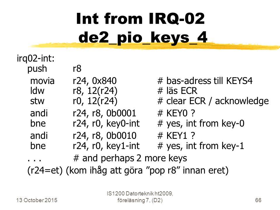 13 October 2015 IS1200 Datorteknik ht2009, föreläsning 7, (D2)66 Int from IRQ-02 de2_pio_keys_4 irq02-int: pushr8 moviar24, 0x840# bas-adress till KEY