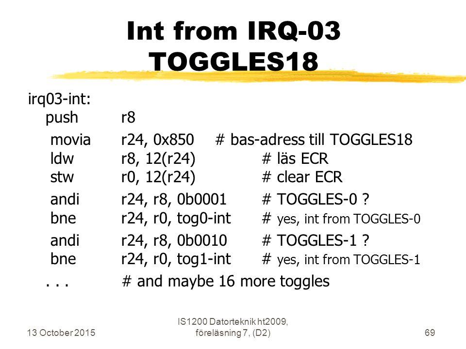 13 October 2015 IS1200 Datorteknik ht2009, föreläsning 7, (D2)69 Int from IRQ-03 TOGGLES18 irq03-int: pushr8 moviar24, 0x850# bas-adress till TOGGLES18 ldwr8, 12(r24)# läs ECR stwr0, 12(r24)# clear ECR andir24, r8, 0b0001# TOGGLES-0 .