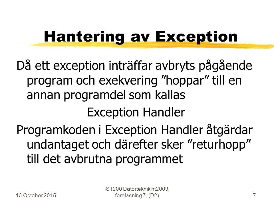 Hantering av Exception Då ett exception inträffar avbryts pågående program och exekvering hoppar till en annan programdel som kallas Exception Handler Programkoden i Exception Handler åtgärdar undantaget och därefter sker returhopp till det avbrutna programmet 13 October 2015 IS1200 Datorteknik ht2009, föreläsning 7, (D2)7