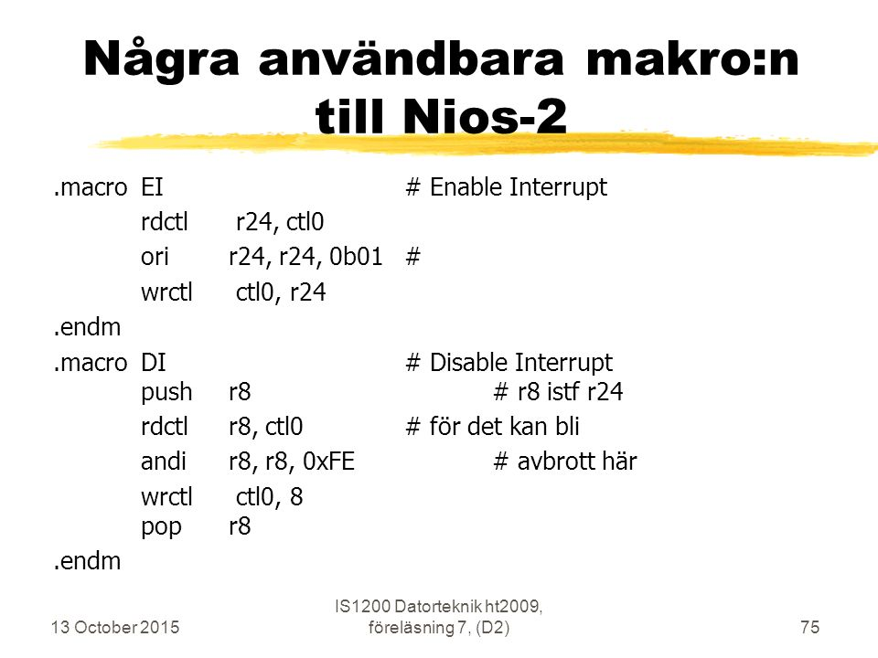 13 October 2015 IS1200 Datorteknik ht2009, föreläsning 7, (D2)75 Några användbara makro:n till Nios-2.macroEI# Enable Interrupt rdctl r24, ctl0 orir24, r24, 0b01# wrctl ctl0, r24.endm.macroDI# Disable Interrupt pushr8# r8 istf r24 rdctlr8, ctl0# för det kan bli andir8, r8, 0xFE# avbrott här wrctl ctl0, 8 popr8.endm