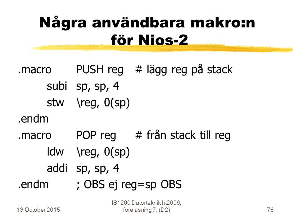 13 October 2015 IS1200 Datorteknik ht2009, föreläsning 7, (D2)76 Några användbara makro:n för Nios-2.macroPUSH reg# lägg reg på stack subisp, sp, 4 stw\reg, 0(sp).endm.macroPOP reg# från stack till reg ldw\reg, 0(sp) addisp, sp, 4.endm; OBS ej reg=sp OBS