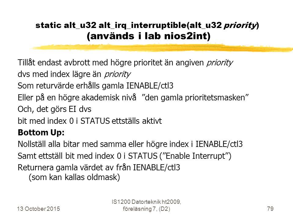 13 October 2015 IS1200 Datorteknik ht2009, föreläsning 7, (D2)79 static alt_u32 alt_irq_interruptible(alt_u32 priority) (används i lab nios2int) Tillåt endast avbrott med högre prioritet än angiven priority dvs med index lägre än priority Som returvärde erhålls gamla IENABLE/ctl3 Eller på en högre akademisk nivå den gamla prioritetsmasken Och, det görs EI dvs bit med index 0 i STATUS ettställs aktivt Bottom Up: Nollställ alla bitar med samma eller högre index i IENABLE/ctl3 Samt ettställ bit med index 0 i STATUS ( Enable Interrupt ) Returnera gamla värdet av från IENABLE/ctl3 (som kan kallas oldmask)