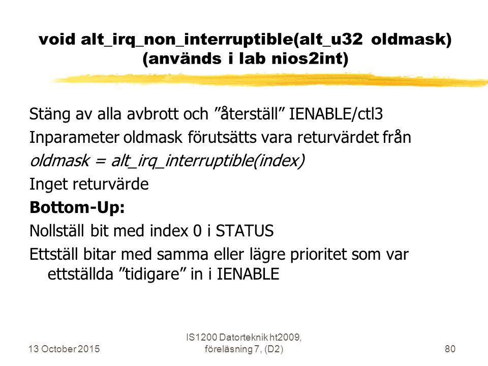 13 October 2015 IS1200 Datorteknik ht2009, föreläsning 7, (D2)80 void alt_irq_non_interruptible(alt_u32 oldmask) (används i lab nios2int) Stäng av alla avbrott och återställ IENABLE/ctl3 Inparameter oldmask förutsätts vara returvärdet från oldmask = alt_irq_interruptible(index) Inget returvärde Bottom-Up: Nollställ bit med index 0 i STATUS Ettställ bitar med samma eller lägre prioritet som var ettställda tidigare in i IENABLE