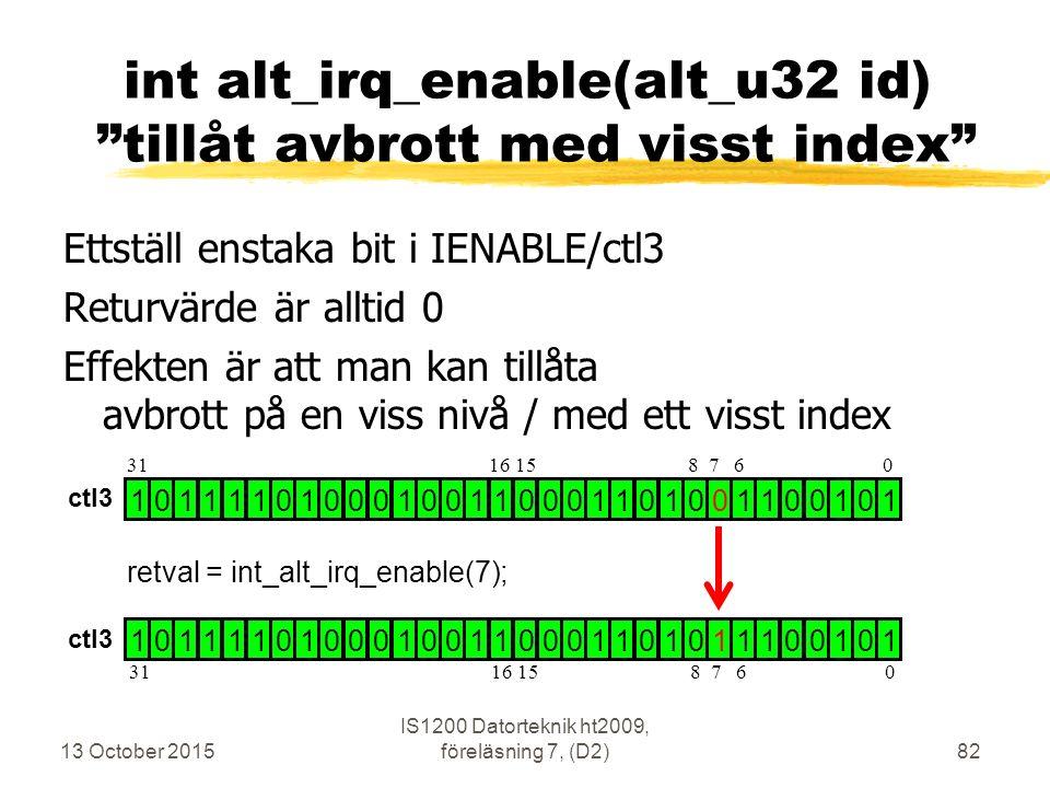 Ettställ enstaka bit i IENABLE/ctl3 Returvärde är alltid 0 Effekten är att man kan tillåta avbrott på en viss nivå / med ett visst index 13 October 2015 IS1200 Datorteknik ht2009, föreläsning 7, (D2)82 int alt_irq_enable(alt_u32 id) tillåt avbrott med visst index 1 0 1 1 1 1 0 1 0 0 0 1 0 0 1 1 0 0 0 1 1 0 1 0 0 1 1 0 0 1 0 1 1 0 1 1 1 1 0 1 0 0 0 1 0 0 1 1 0 0 0 1 1 0 1 0 1 1 1 0 0 1 0 1 retval = int_alt_irq_enable(7); 31 16 15 8 7 6 0 ctl3
