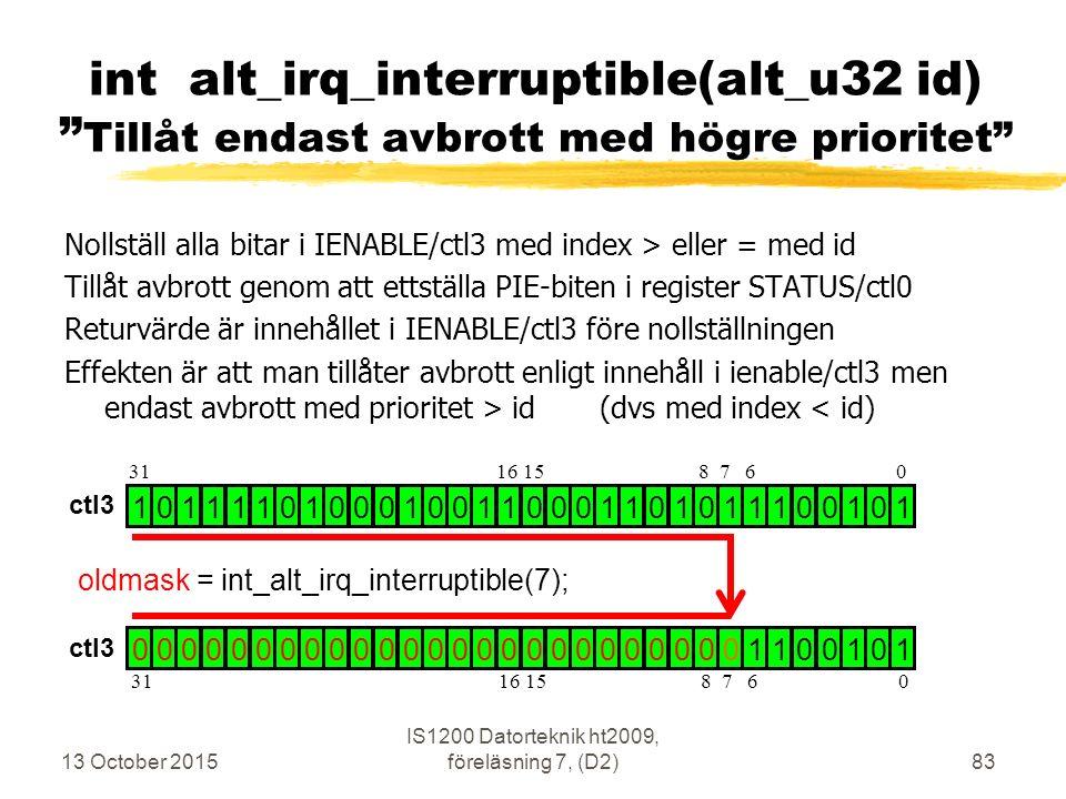 Nollställ alla bitar i IENABLE/ctl3 med index > eller = med id Tillåt avbrott genom att ettställa PIE-biten i register STATUS/ctl0 Returvärde är innehållet i IENABLE/ctl3 före nollställningen Effekten är att man tillåter avbrott enligt innehåll i ienable/ctl3 men endast avbrott med prioritet > id (dvs med index < id) 13 October 2015 IS1200 Datorteknik ht2009, föreläsning 7, (D2)83 int alt_irq_interruptible(alt_u32 id) Tillåt endast avbrott med högre prioritet 1 0 1 1 1 1 0 1 0 0 0 1 0 0 1 1 0 0 0 1 1 0 1 0 1 1 1 0 0 1 0 1 0 0 0 0 0 0 0 0 0 0 0 0 0 0 0 0 0 0 0 0 0 0 0 0 0 1 1 0 0 1 0 1 oldmask = int_alt_irq_interruptible(7); 31 16 15 8 7 6 0 ctl3