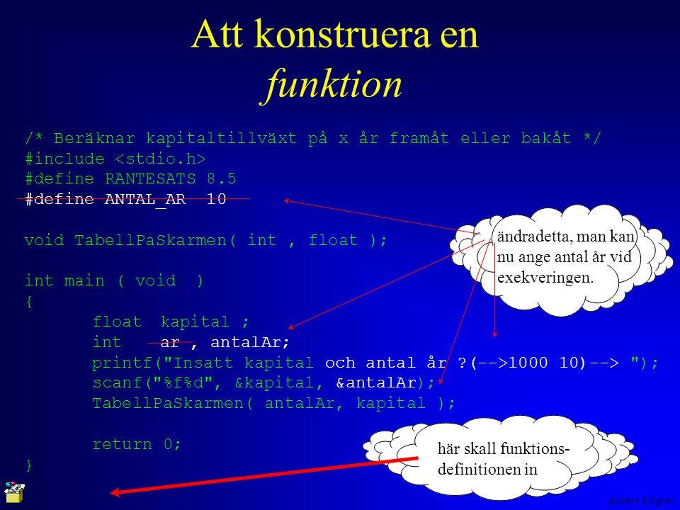 Anders Sjögren Att konstruera en funktion här skall funktions- definitionen in /* Beräknar kapitaltillväxt på x år framåt eller bakåt */ #include #define RANTESATS 8.5 #define ANTAL_AR 10 void TabellPaSkarmen( int, float ); int main ( void ) { floatkapital ; intar, antalAr; printf( Insatt kapital och antal år (-->1000 10)--> ); scanf( %f%d , &kapital, &antalAr); TabellPaSkarmen( antalAr, kapital ); return 0; } ändradetta, man kan nu ange antal år vid exekveringen.
