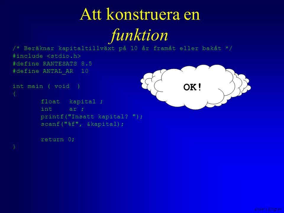 Anders Sjögren Ett C-program byggs upp av satser i sekvens styrande satser –iteration –selektion funktioner flera filer (så småningom) /* Beräknar kapitaltillväxt på 10 år framåt eller bakåt */ #include #define RANTESATS 8.5 void TabellPaSkarmen( int, float ); int main ( void ) { floatkapital ; intantalAr; printf( Insatt kapital och antal år ?(-->1000 10)--> ); scanf( %f%d , &kapital, &antalAr); TabellPaSkarmen( antalAr, kapital ); return 0; } void TabellPaSkarmen( int antalAr, float kapital ) { int ar ; printf( \n År Saldo\n == =====\n ); for ( ar = 1; ar <= antalAr; ar++ ) { if ( kapital > 0 ) kapital = kapital * ( 1 + RANTESATS/100 ); else kapital = kapital * 1/( 1 + RANTESATS/100 ); printf( %3d%11.2f\n , ar,kapital>0 .