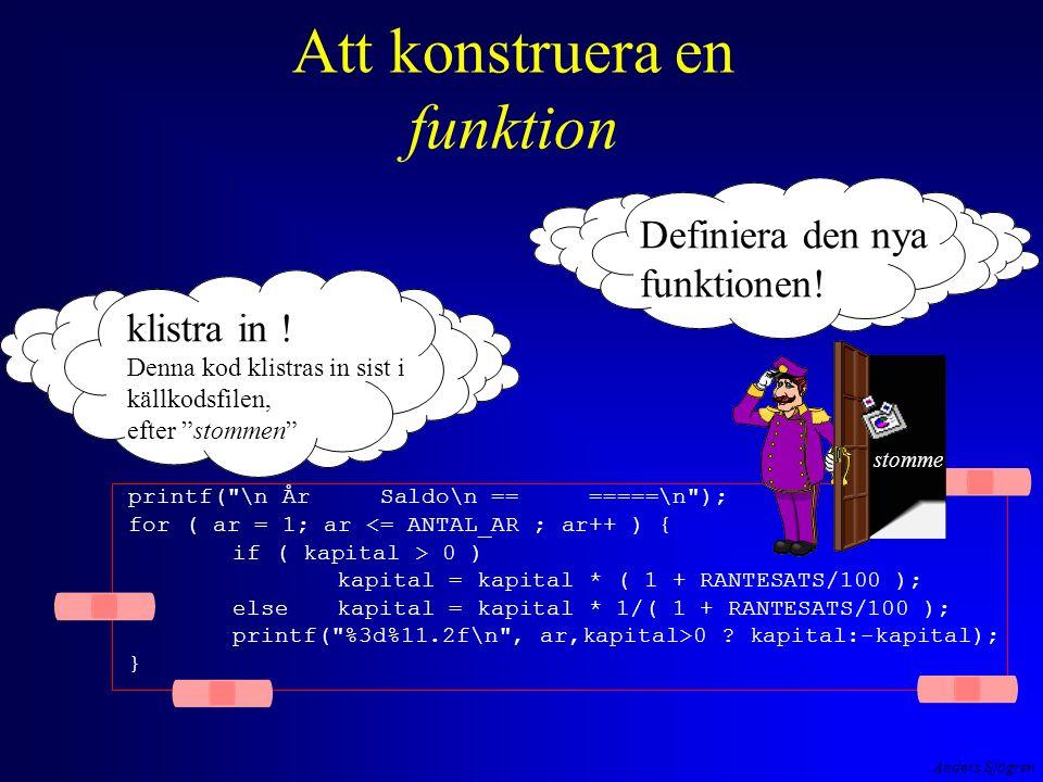 Anders Sjögren Att konstruera en funktion printf( \n År Saldo\n == =====\n ); for ( ar = 1; ar <= ANTAL_AR ; ar++ ) { if ( kapital > 0 ) kapital = kapital * ( 1 + RANTESATS/100 ); else kapital = kapital * 1/( 1 + RANTESATS/100 ); printf( %3d%11.2f\n , ar,kapital>0 .