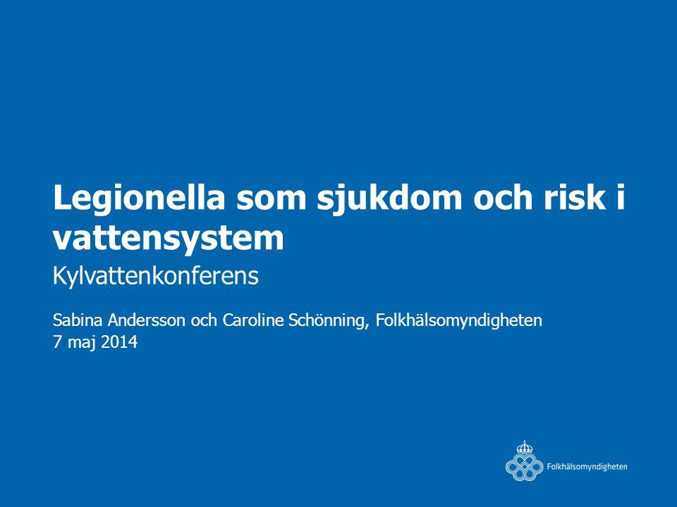 Legionella som sjukdom och risk i vattensystem Kylvattenkonferens Sabina Andersson och Caroline Schönning, Folkhälsomyndigheten 7 maj 2014