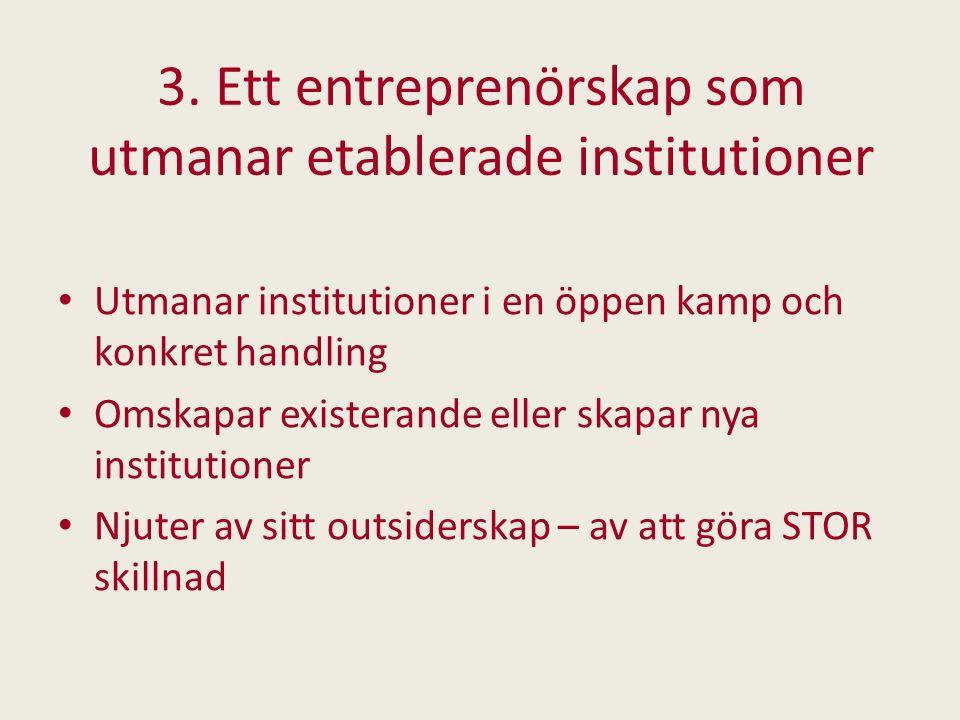 3. Ett entreprenörskap som utmanar etablerade institutioner Utmanar institutioner i en öppen kamp och konkret handling Omskapar existerande eller skap