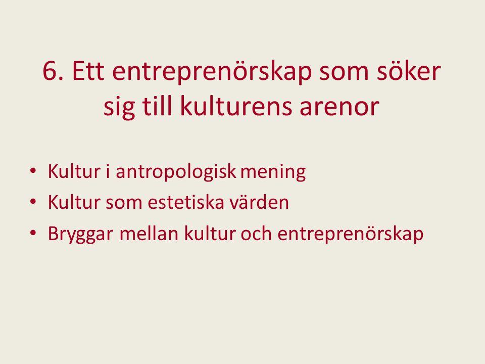 6. Ett entreprenörskap som söker sig till kulturens arenor Kultur i antropologisk mening Kultur som estetiska värden Bryggar mellan kultur och entrepr