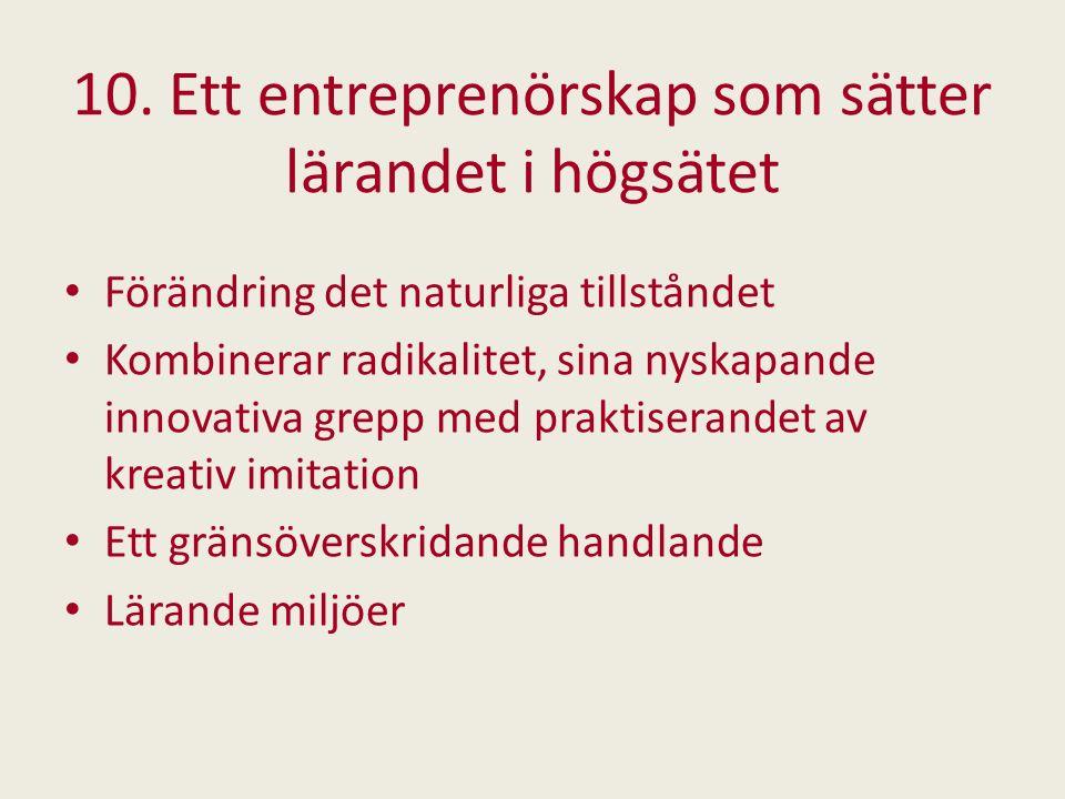 10. Ett entreprenörskap som sätter lärandet i högsätet Förändring det naturliga tillståndet Kombinerar radikalitet, sina nyskapande innovativa grepp m