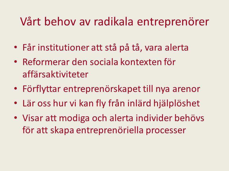 Vårt behov av radikala entreprenörer Får institutioner att stå på tå, vara alerta Reformerar den sociala kontexten för affärsaktiviteter Förflyttar en