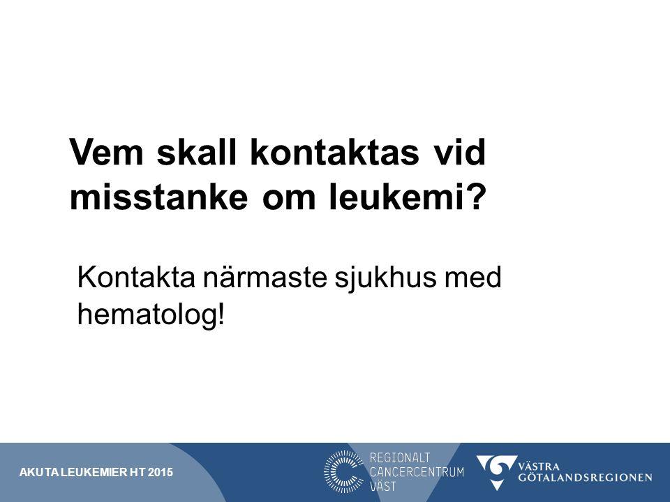 Vem skall kontaktas vid misstanke om leukemi? Kontakta närmaste sjukhus med hematolog! AKUTA LEUKEMIER HT 2015