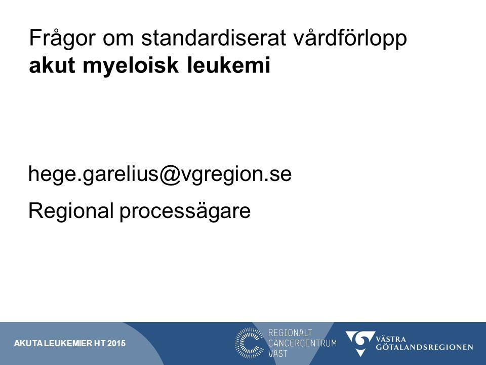 Frågor om standardiserat vårdförlopp akut myeloisk leukemi hege.garelius@vgregion.se Regional processägare AKUTA LEUKEMIER HT 2015