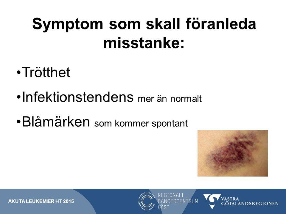 Symptom som skall föranleda misstanke: Trötthet Infektionstendens mer än normalt Blåmärken som kommer spontant AKUTA LEUKEMIER HT 2015