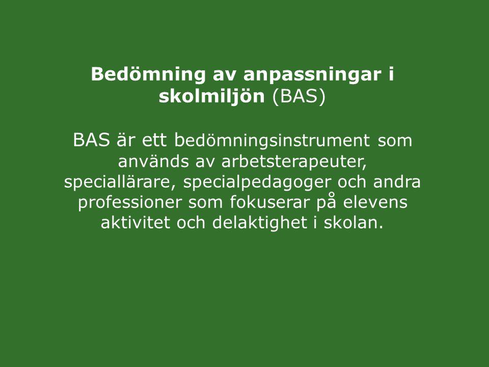 Bedömning av anpassningar i skolmiljön (BAS) BAS är ett b edömningsinstrument som används av arbetsterapeuter, speciallärare, specialpedagoger och and