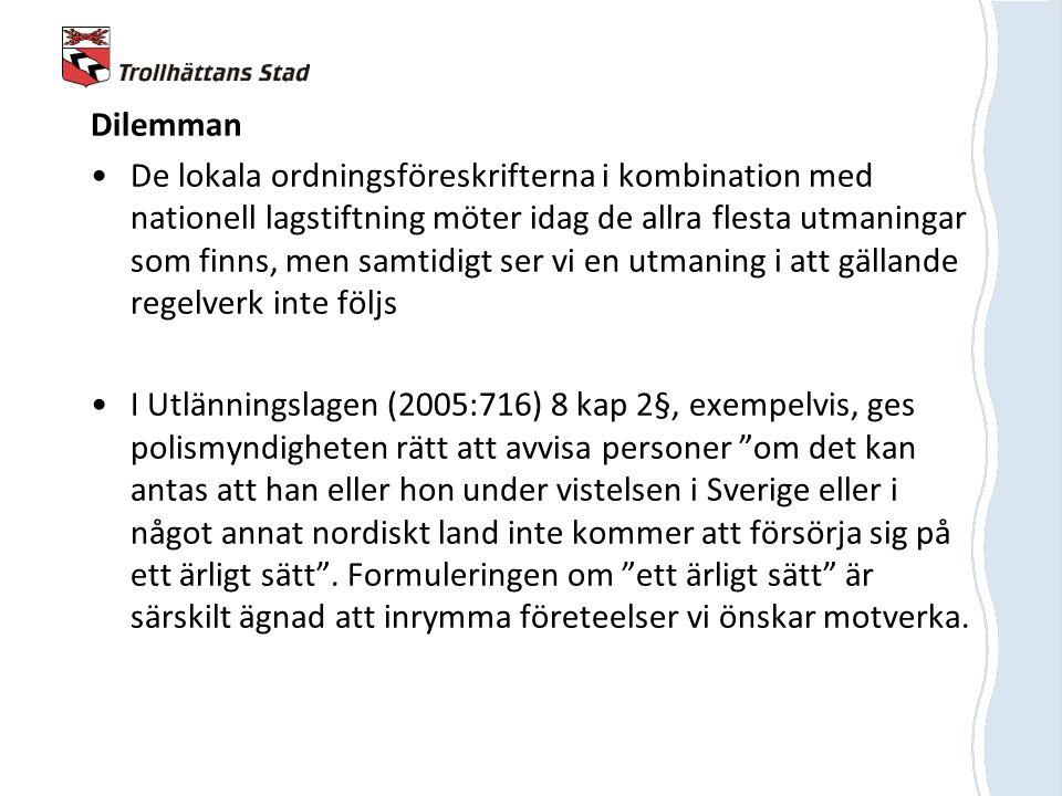 Dilemman De lokala ordningsföreskrifterna i kombination med nationell lagstiftning möter idag de allra flesta utmaningar som finns, men samtidigt ser vi en utmaning i att gällande regelverk inte följs I Utlänningslagen (2005:716) 8 kap 2§, exempelvis, ges polismyndigheten rätt att avvisa personer om det kan antas att han eller hon under vistelsen i Sverige eller i något annat nordiskt land inte kommer att försörja sig på ett ärligt sätt .
