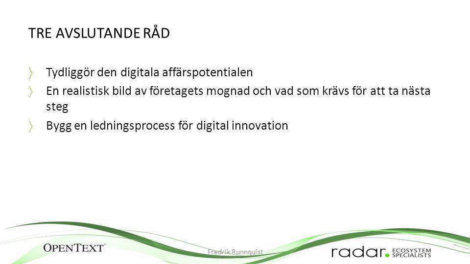 TRE AVSLUTANDE RÅD  Tydliggör den digitala affärspotentialen  En realistisk bild av företagets mognad och vad som krävs för att ta nästa steg  Bygg en ledningsprocess för digital innovation Fredrik Runnquist