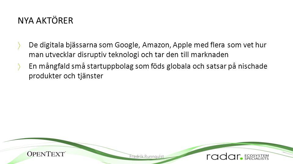 NYA AKTÖRER  De digitala bjässarna som Google, Amazon, Apple med flera som vet hur man utvecklar disruptiv teknologi och tar den till marknaden  En mångfald små startuppbolag som föds globala och satsar på nischade produkter och tjänster Fredrik Runnquist