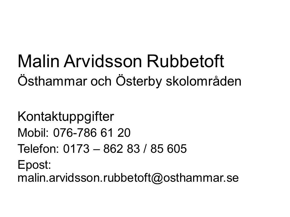 Malin Arvidsson Rubbetoft Östhammar och Österby skolområden Kontaktuppgifter Mobil: 076-786 61 20 Telefon: 0173 – 862 83 / 85 605 Epost: malin.arvidss