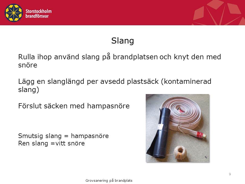 9 Rulla ihop använd slang på brandplatsen och knyt den med snöre Lägg en slanglängd per avsedd plastsäck (kontaminerad slang) Förslut säcken med hampasnöre Smutsig slang = hampasnöre Ren slang =vitt snöre Slang Grovsanering på brandplats