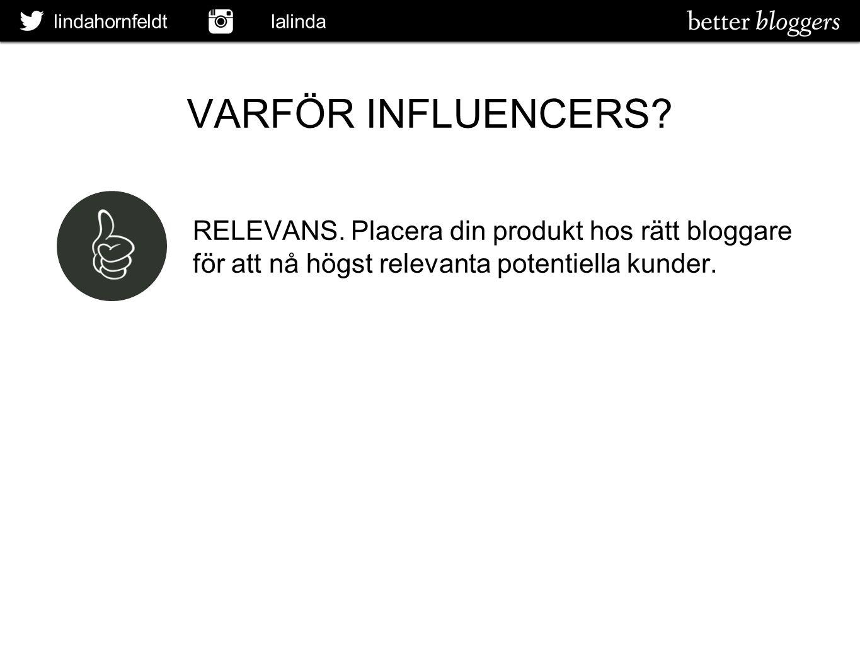 lindahornfeldt lalinda VARFÖR INFLUENCERS? RELEVANS. Placera din produkt hos rätt bloggare för att nå högst relevanta potentiella kunder.