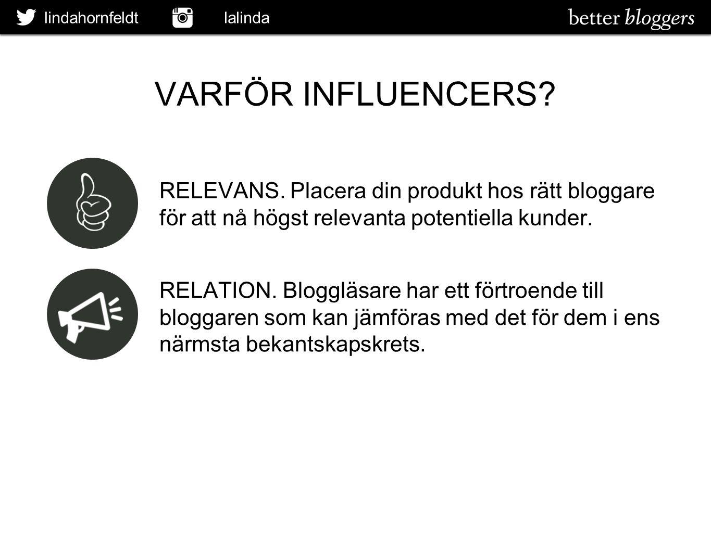 lindahornfeldt lalinda VARFÖR INFLUENCERS? RELEVANS. Placera din produkt hos rätt bloggare för att nå högst relevanta potentiella kunder. RELATION. Bl