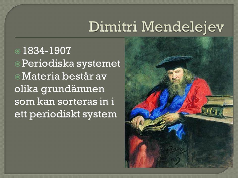  1834-1907  Periodiska systemet  Materia består av olika grundämnen som kan sorteras in i ett periodiskt system
