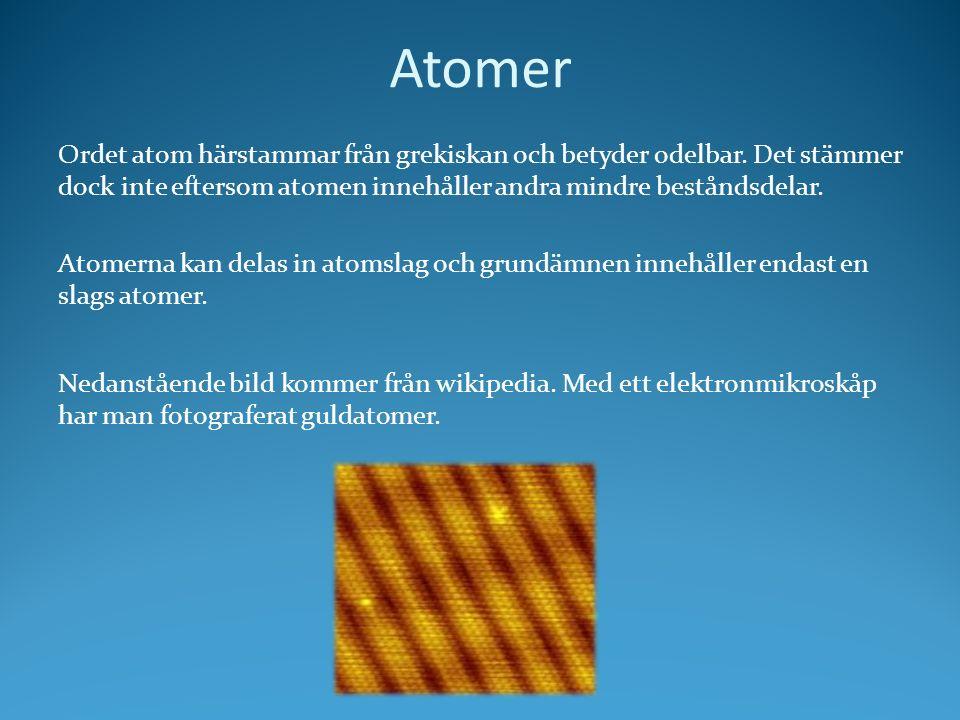 Atomer Ordet atom härstammar från grekiskan och betyder odelbar. Det stämmer dock inte eftersom atomen innehåller andra mindre beståndsdelar. Atomerna