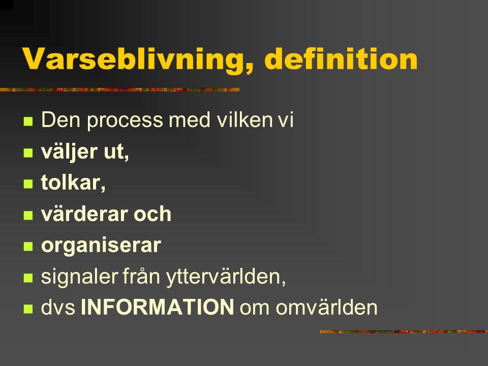 Varseblivning, definition Den process med vilken vi väljer ut, tolkar, värderar och organiserar signaler från yttervärlden, dvs INFORMATION om omvärld