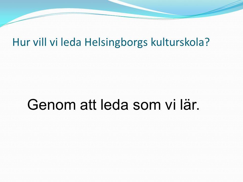 Hur vill vi leda Helsingborgs kulturskola Genom att leda som vi lär.