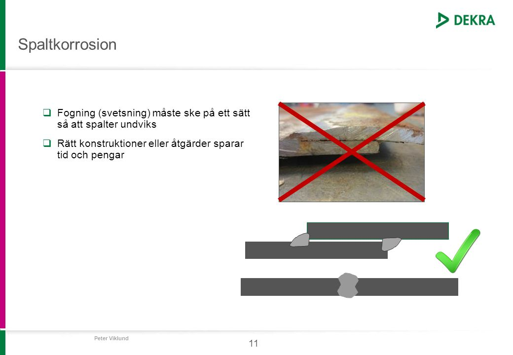 Peter Viklund 11 Spaltkorrosion  Fogning (svetsning) måste ske på ett sätt så att spalter undviks  Rätt konstruktioner eller åtgärder sparar tid och