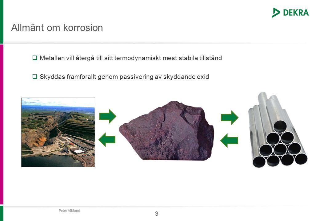 Peter Viklund 4 Allmänt om korrosion  Anodreaktion (upplösning av metall): M → M n+ + ne -  Katodreaktion: O 2 + H 2 O + 4e - → 4OH - (dominerar vid högt pH) (2H + + 2e - → H 2 ) (endast vid lågt pH)  Stål/järn: 2Fe 2+ + 4e - + O 2 → 2Fe(OH) 2  Kontroll på pH.