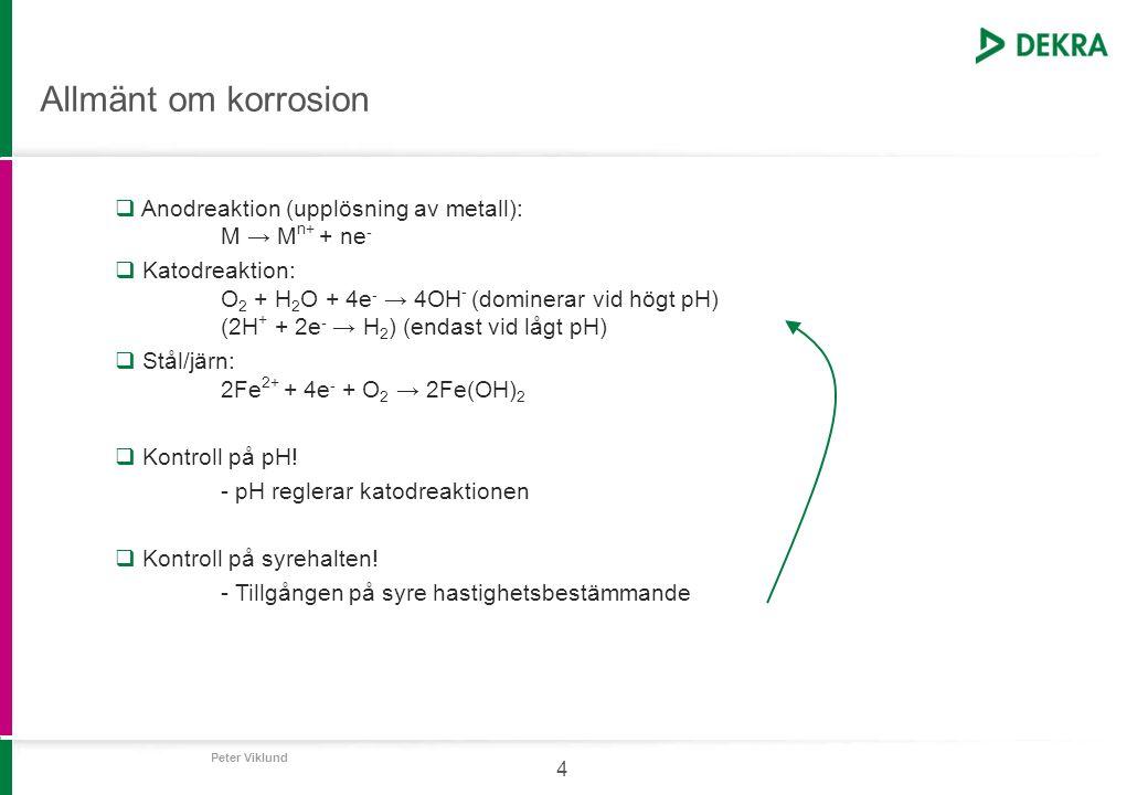 Peter Viklund 4 Allmänt om korrosion  Anodreaktion (upplösning av metall): M → M n+ + ne -  Katodreaktion: O 2 + H 2 O + 4e - → 4OH - (dominerar vid