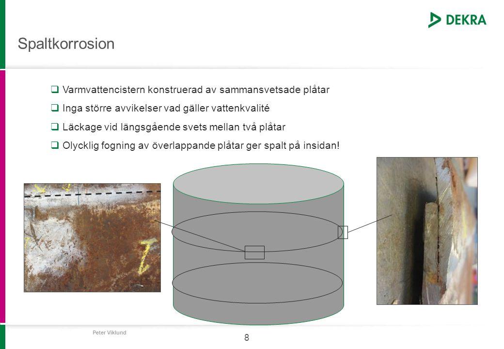 Peter Viklund 8 Spaltkorrosion  Varmvattencistern konstruerad av sammansvetsade plåtar  Inga större avvikelser vad gäller vattenkvalité  Läckage vi