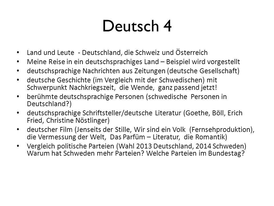 Deutsch 4 Land und Leute - Deutschland, die Schweiz und Österreich Meine Reise in ein deutschsprachiges Land – Beispiel wird vorgestellt deutschsprachige Nachrichten aus Zeitungen (deutsche Gesellschaft) deutsche Geschichte (im Vergleich mit der Schwedischen) mit Schwerpunkt Nachkriegszeit, die Wende, ganz passend jetzt.